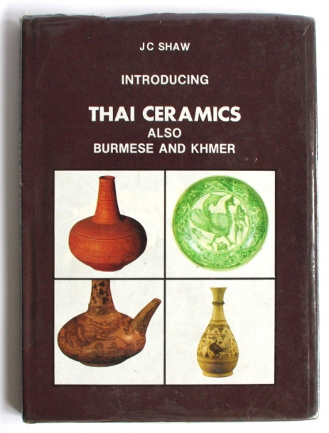 J.C. SHAW/INTRODUCING THAI CERAMICS ALSO BURMESE AND KHMER
