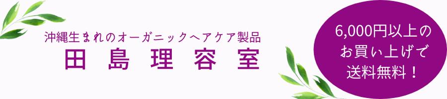 沖縄生まれのオーガニックヘアケア製品  田島理容室